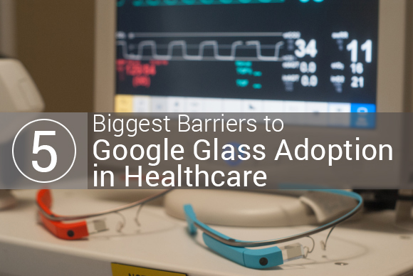 5 Biggest Barriers to Google Glass Adoption in Healthcare